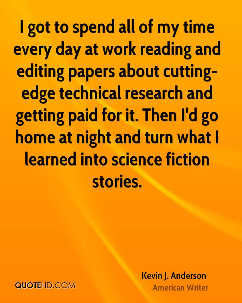 I got to spend all of my time every day at work reading and editing papers about cutting-edge technical research and getting paid for it. Then I'd go home at night and turn what I learned into science fiction stories.