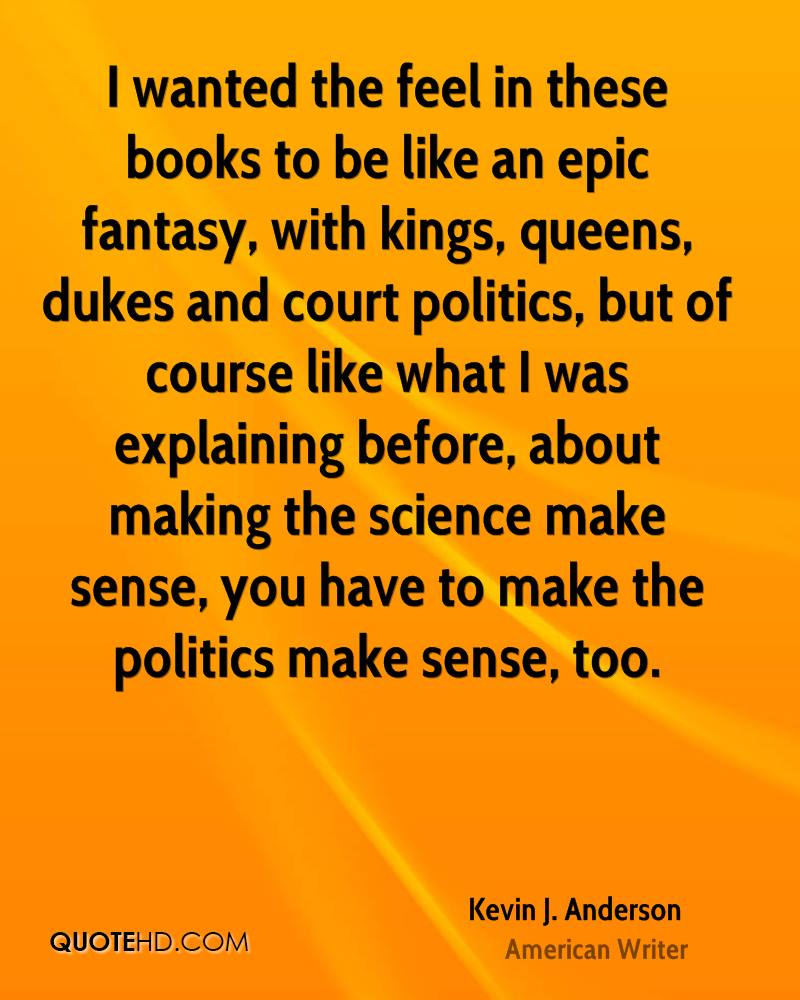 I wanted the feel in these books to be like an epic fantasy, with kings, queens, dukes and court politics, but of course like what I was explaining before, about making the science make sense, you have to make the politics make sense, too.
