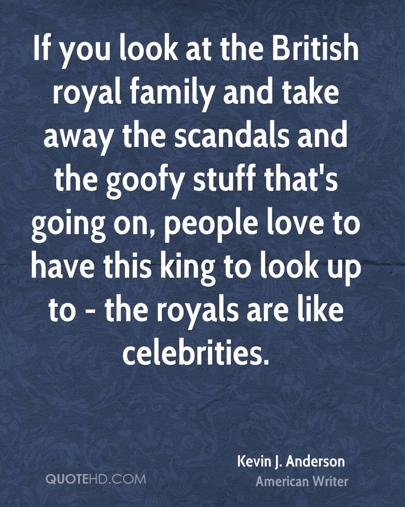 If you look at the British royal family and take away the scandals and the goofy stuff that's going on, people love to have this king to look up to - the royals are like celebrities.