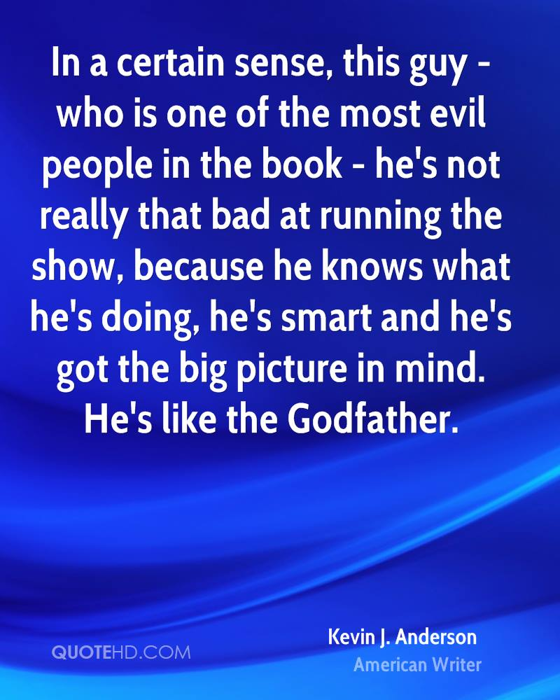 In a certain sense, this guy - who is one of the most evil people in the book - he's not really that bad at running the show, because he knows what he's doing, he's smart and he's got the big picture in mind. He's like the Godfather.