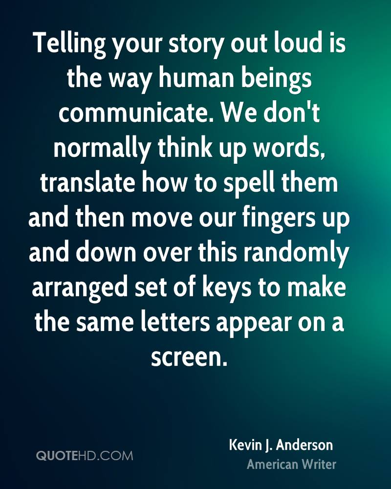 Telling your story out loud is the way human beings communicate. We don't normally think up words, translate how to spell them and then move our fingers up and down over this randomly arranged set of keys to make the same letters appear on a screen.
