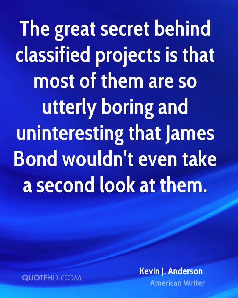 The great secret behind classified projects is that most of them are so utterly boring and uninteresting that James Bond wouldn't even take a second look at them.