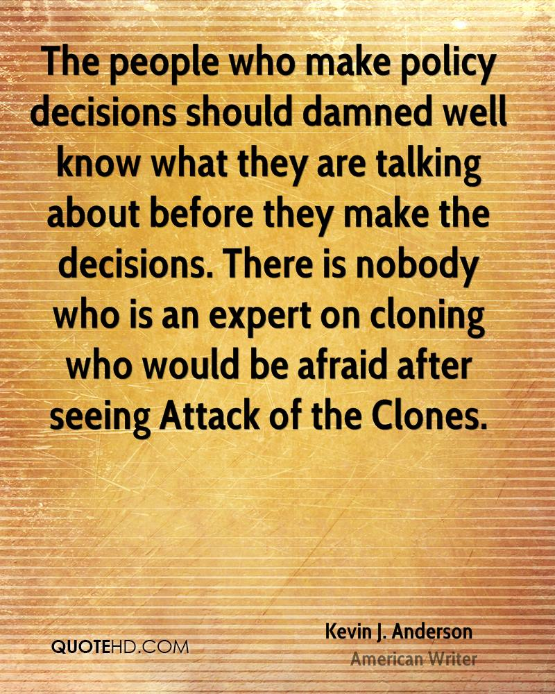 The people who make policy decisions should damned well know what they are talking about before they make the decisions. There is nobody who is an expert on cloning who would be afraid after seeing Attack of the Clones.