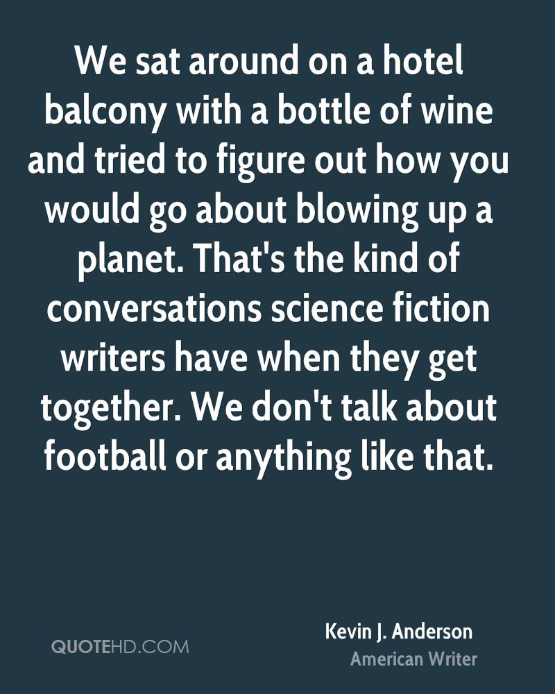 We sat around on a hotel balcony with a bottle of wine and tried to figure out how you would go about blowing up a planet. That's the kind of conversations science fiction writers have when they get together. We don't talk about football or anything like that.