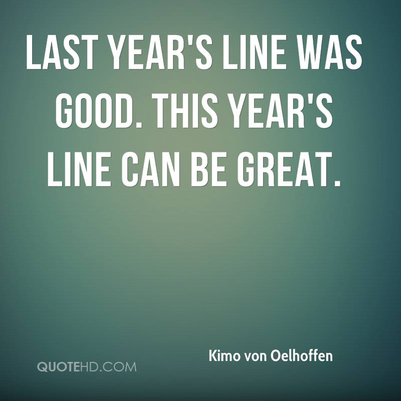 Last year's line was good. This year's line can be great.