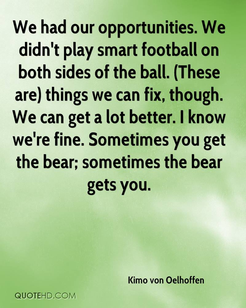 We had our opportunities. We didn't play smart football on both sides of the ball. (These are) things we can fix, though. We can get a lot better. I know we're fine. Sometimes you get the bear; sometimes the bear gets you.