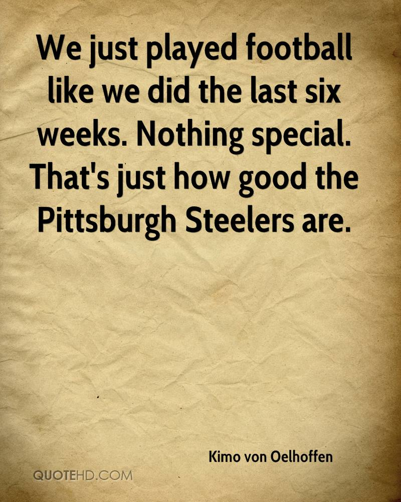 We just played football like we did the last six weeks. Nothing special. That's just how good the Pittsburgh Steelers are.