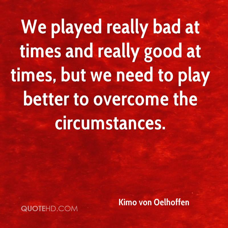 We played really bad at times and really good at times, but we need to play better to overcome the circumstances.