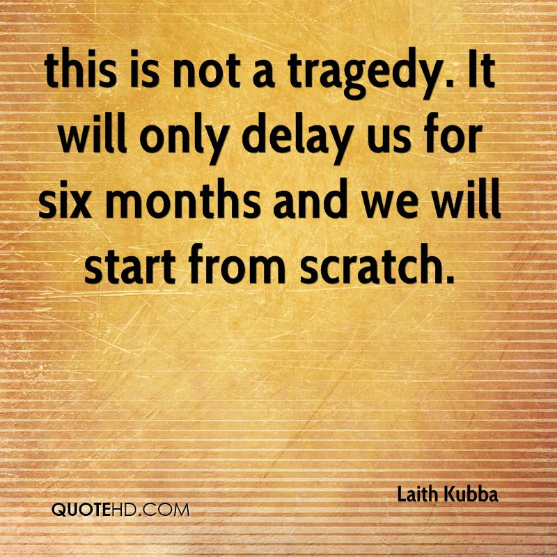 this is not a tragedy. It will only delay us for six months and we will start from scratch.