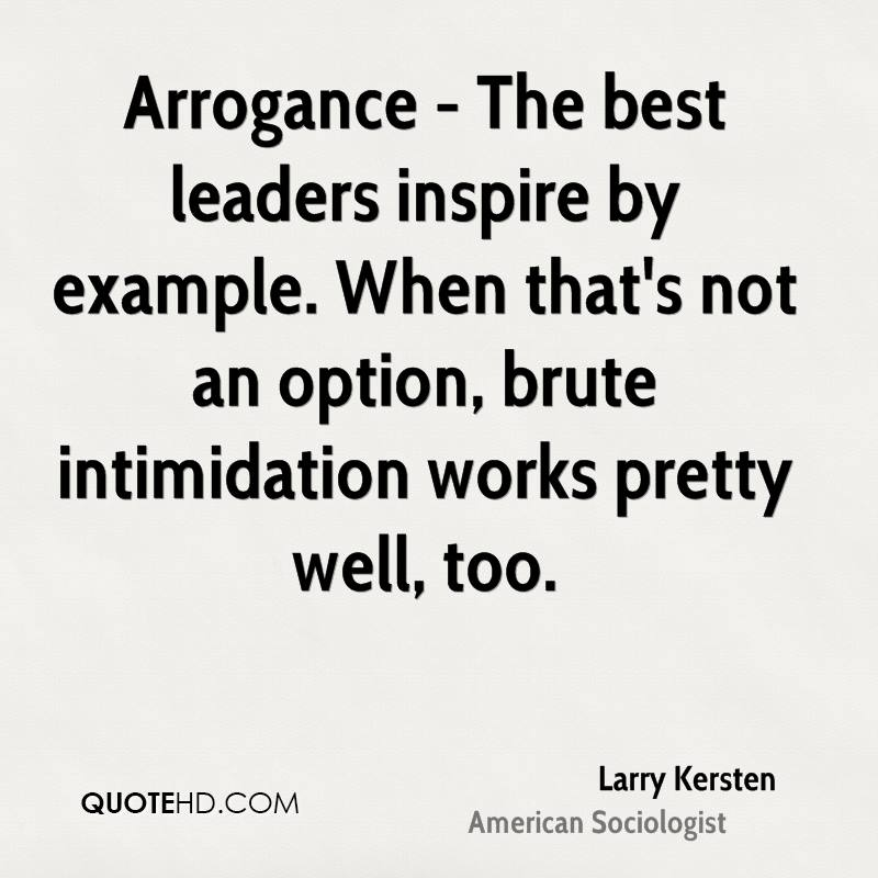 Arrogance - The best leaders inspire by example. When that's not an option, brute intimidation works pretty well, too.