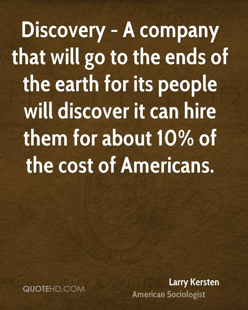 Discovery - A company that will go to the ends of the earth for its people will discover it can hire them for about 10% of the cost of Americans.