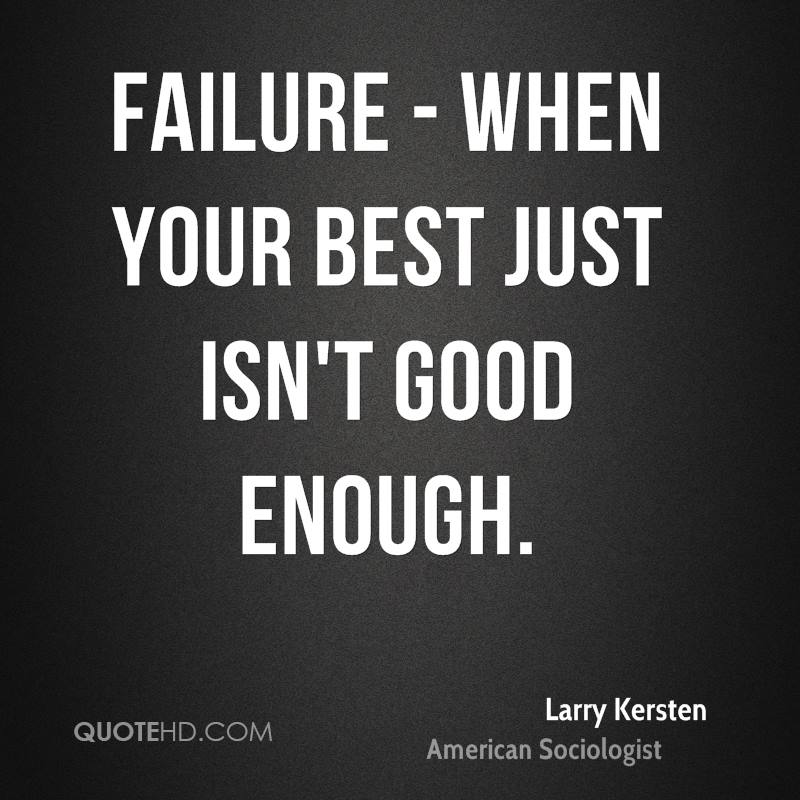 Failure - When your best just isn't good enough.