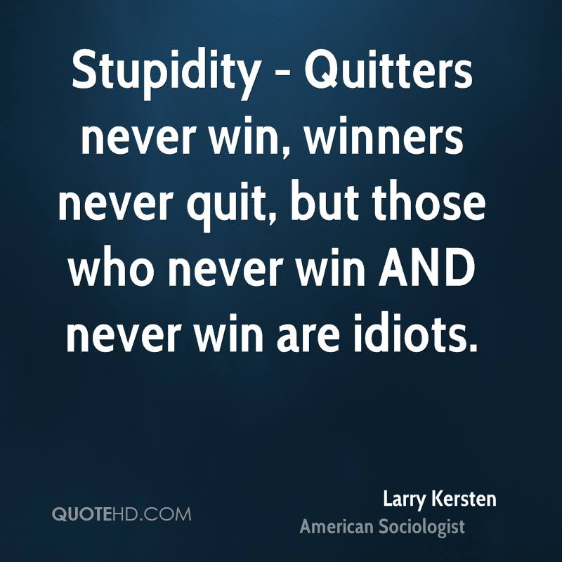 Stupidity - Quitters never win, winners never quit, but those who never win AND never win are idiots.