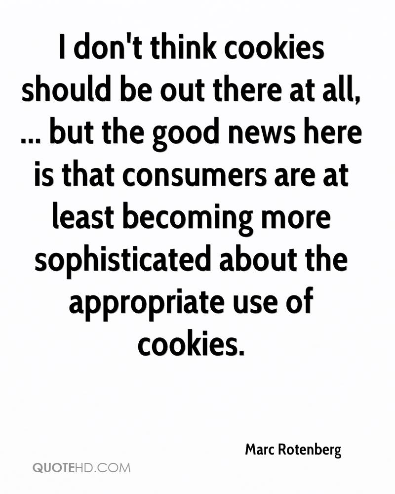 I don't think cookies should be out there at all, ... but the good news here is that consumers are at least becoming more sophisticated about the appropriate use of cookies.