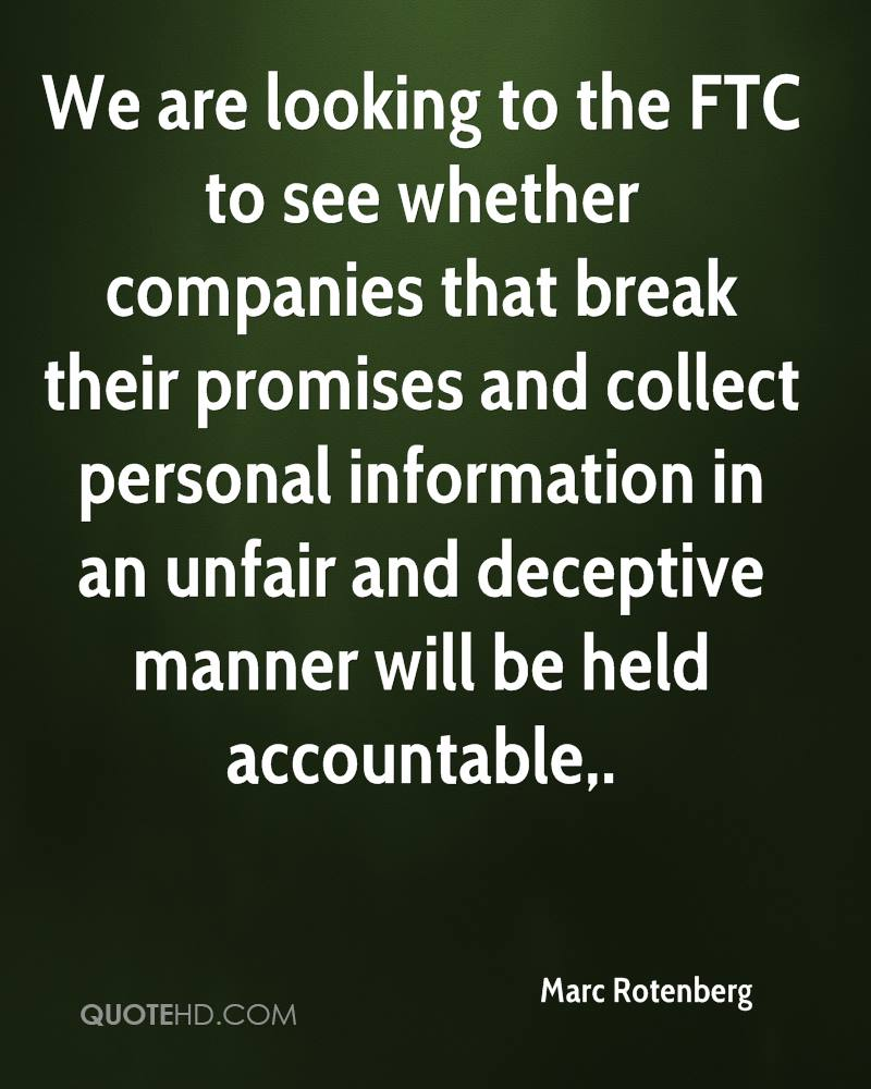 We are looking to the FTC to see whether companies that break their promises and collect personal information in an unfair and deceptive manner will be held accountable.