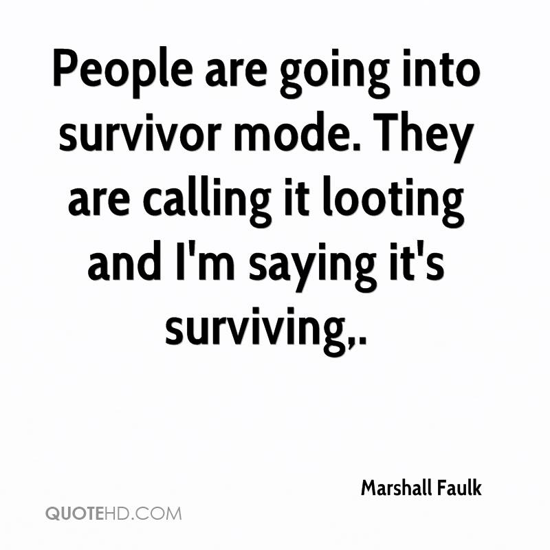 People are going into survivor mode. They are calling it looting and I'm saying it's surviving.