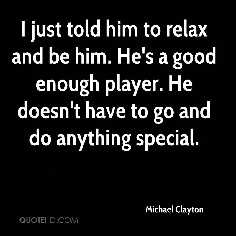 I just told him to relax and be him. He's a good enough player. He doesn't have to go and do anything special.