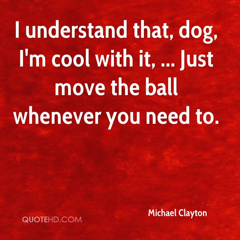 I understand that, dog, I'm cool with it, ... Just move the ball whenever you need to.