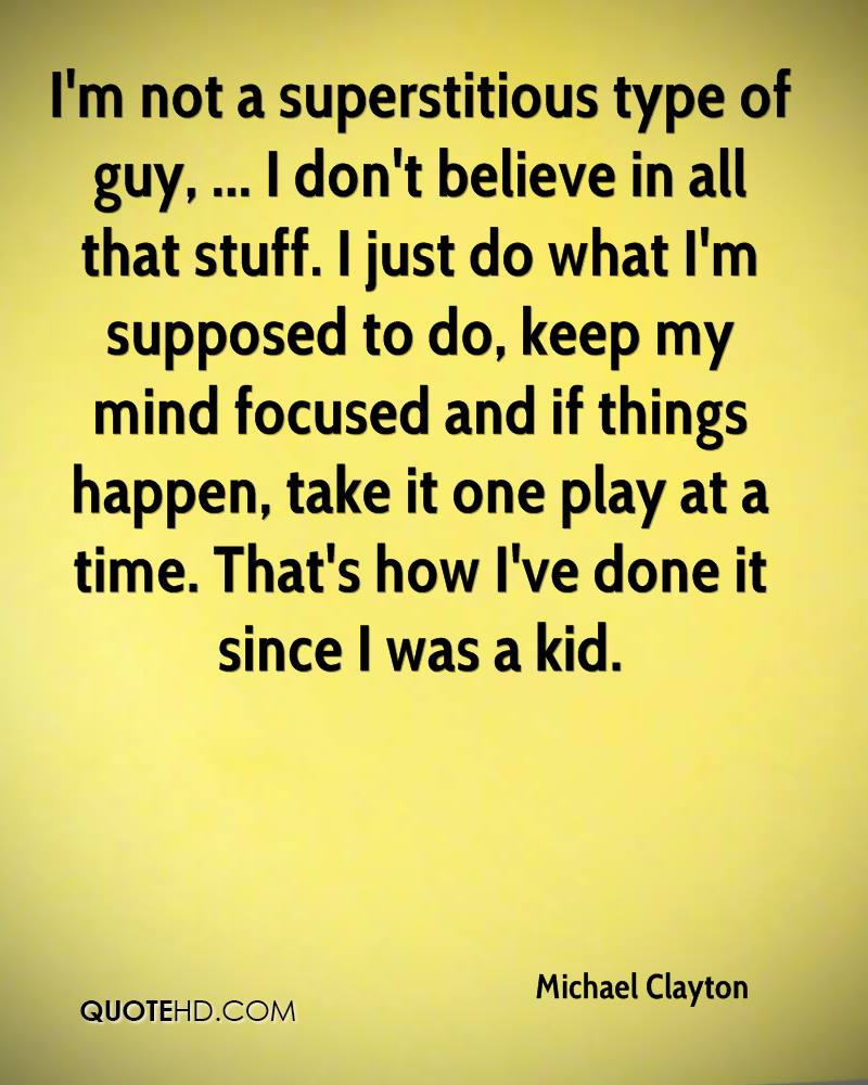 I'm not a superstitious type of guy, ... I don't believe in all that stuff. I just do what I'm supposed to do, keep my mind focused and if things happen, take it one play at a time. That's how I've done it since I was a kid.