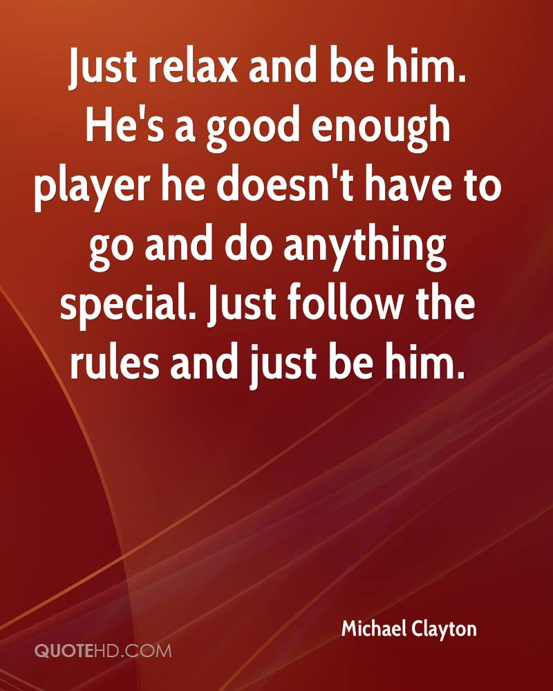 Just relax and be him. He's a good enough player he doesn't have to go and do anything special. Just follow the rules and just be him.