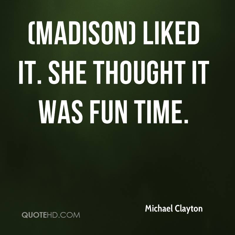 (Madison) liked it. She thought it was fun time.