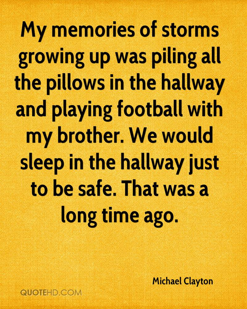 My memories of storms growing up was piling all the pillows in the hallway and playing football with my brother. We would sleep in the hallway just to be safe. That was a long time ago.