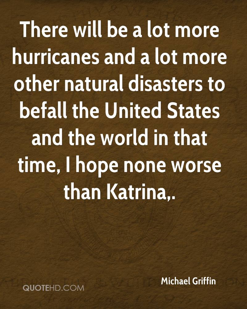 There will be a lot more hurricanes and a lot more other natural disasters to befall the United States and the world in that time, I hope none worse than Katrina.