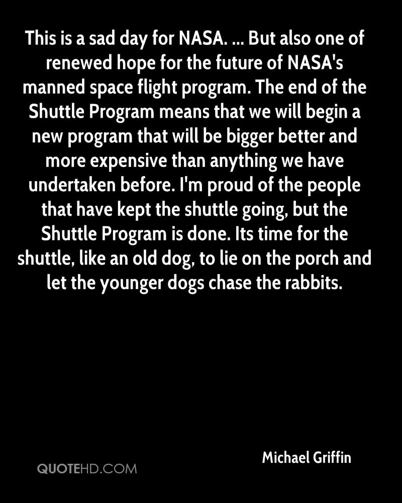 This is a sad day for NASA. ... But also one of renewed hope for the future of NASA's manned space flight program. The end of the Shuttle Program means that we will begin a new program that will be bigger better and more expensive than anything we have undertaken before. I'm proud of the people that have kept the shuttle going, but the Shuttle Program is done. Its time for the shuttle, like an old dog, to lie on the porch and let the younger dogs chase the rabbits.