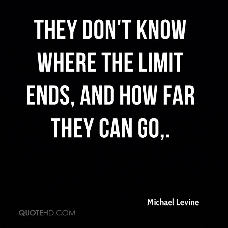 They don't know where the limit ends, and how far they can go.