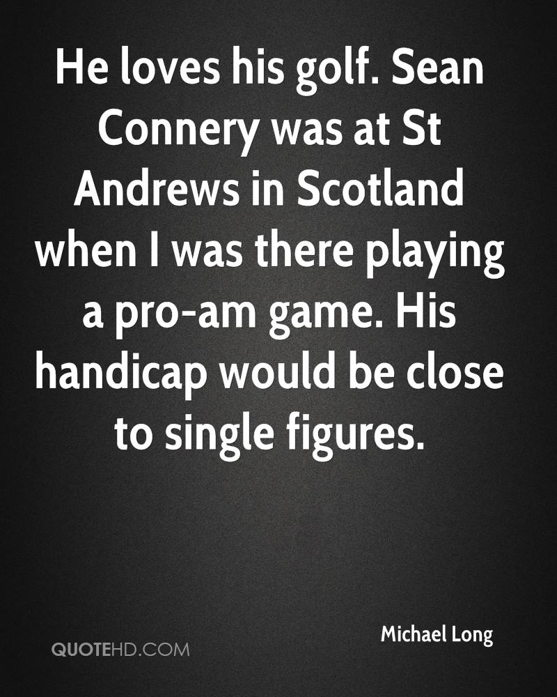 He loves his golf. Sean Connery was at St Andrews in Scotland when I was there playing a pro-am game. His handicap would be close to single figures.