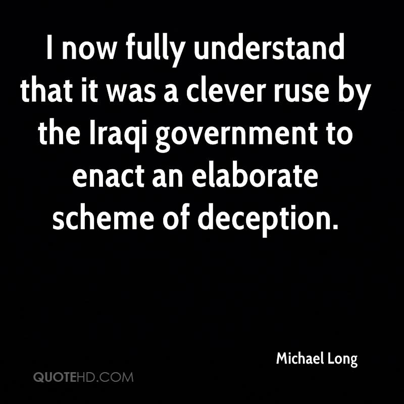 I now fully understand that it was a clever ruse by the Iraqi government to enact an elaborate scheme of deception.