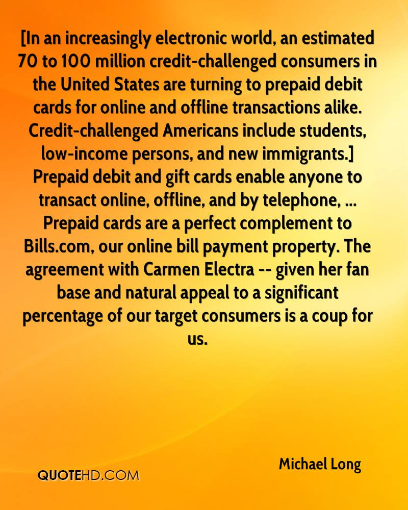 [In an increasingly electronic world, an estimated 70 to 100 million credit-challenged consumers in the United States are turning to prepaid debit cards for online and offline transactions alike. Credit-challenged Americans include students, low-income persons, and new immigrants.] Prepaid debit and gift cards enable anyone to transact online, offline, and by telephone, ... Prepaid cards are a perfect complement to Bills.com, our online bill payment property. The agreement with Carmen Electra -- given her fan base and natural appeal to a significant percentage of our target consumers is a coup for us.