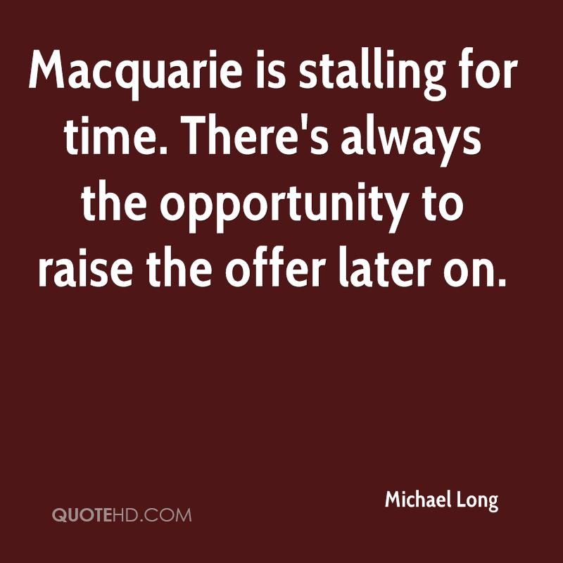 Macquarie is stalling for time. There's always the opportunity to raise the offer later on.