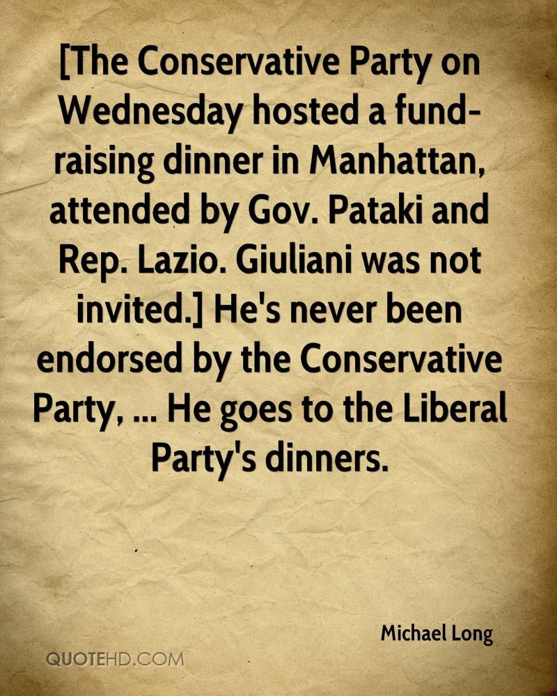 [The Conservative Party on Wednesday hosted a fund-raising dinner in Manhattan, attended by Gov. Pataki and Rep. Lazio. Giuliani was not invited.] He's never been endorsed by the Conservative Party, ... He goes to the Liberal Party's dinners.