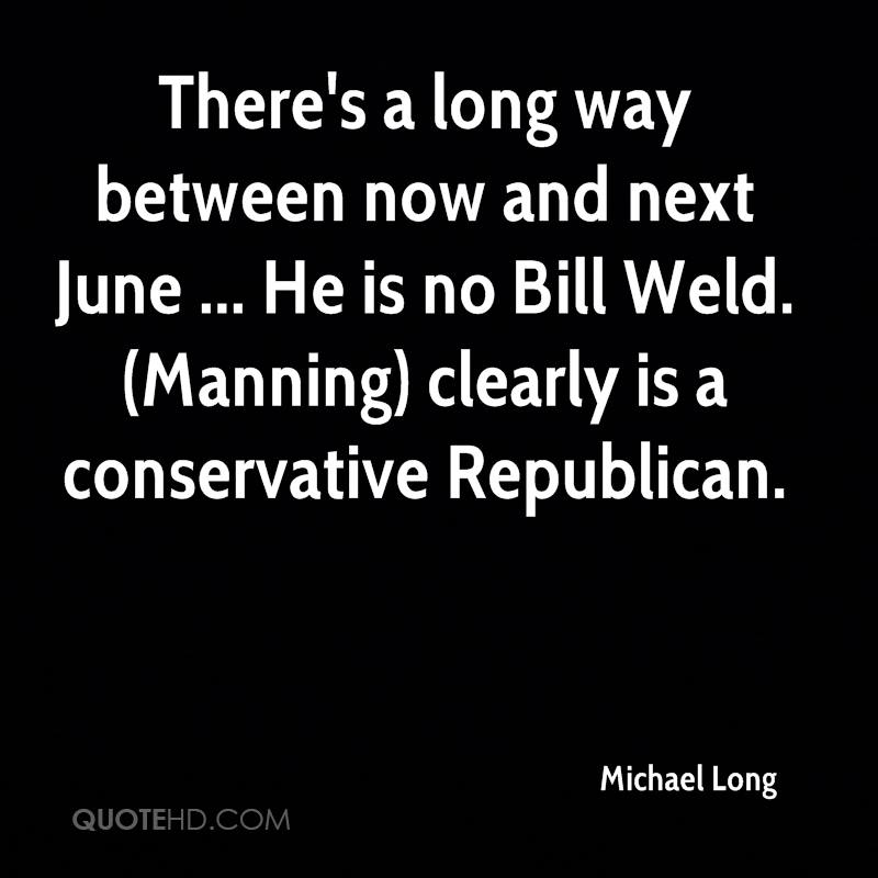 There's a long way between now and next June ... He is no Bill Weld. (Manning) clearly is a conservative Republican.