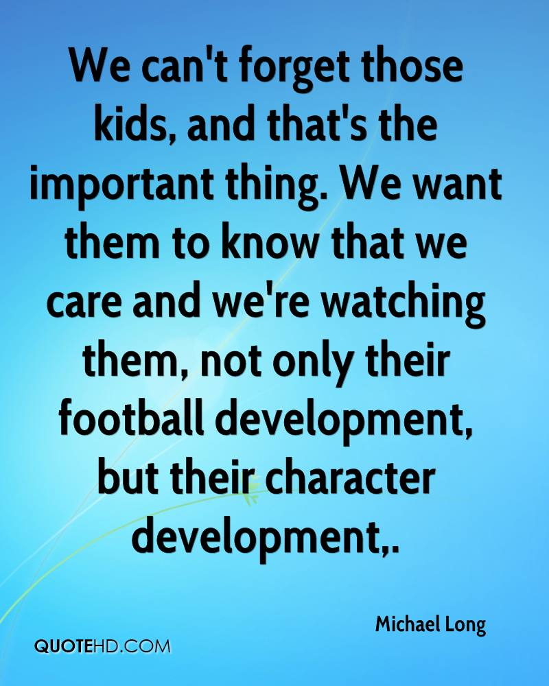 We can't forget those kids, and that's the important thing. We want them to know that we care and we're watching them, not only their football development, but their character development.