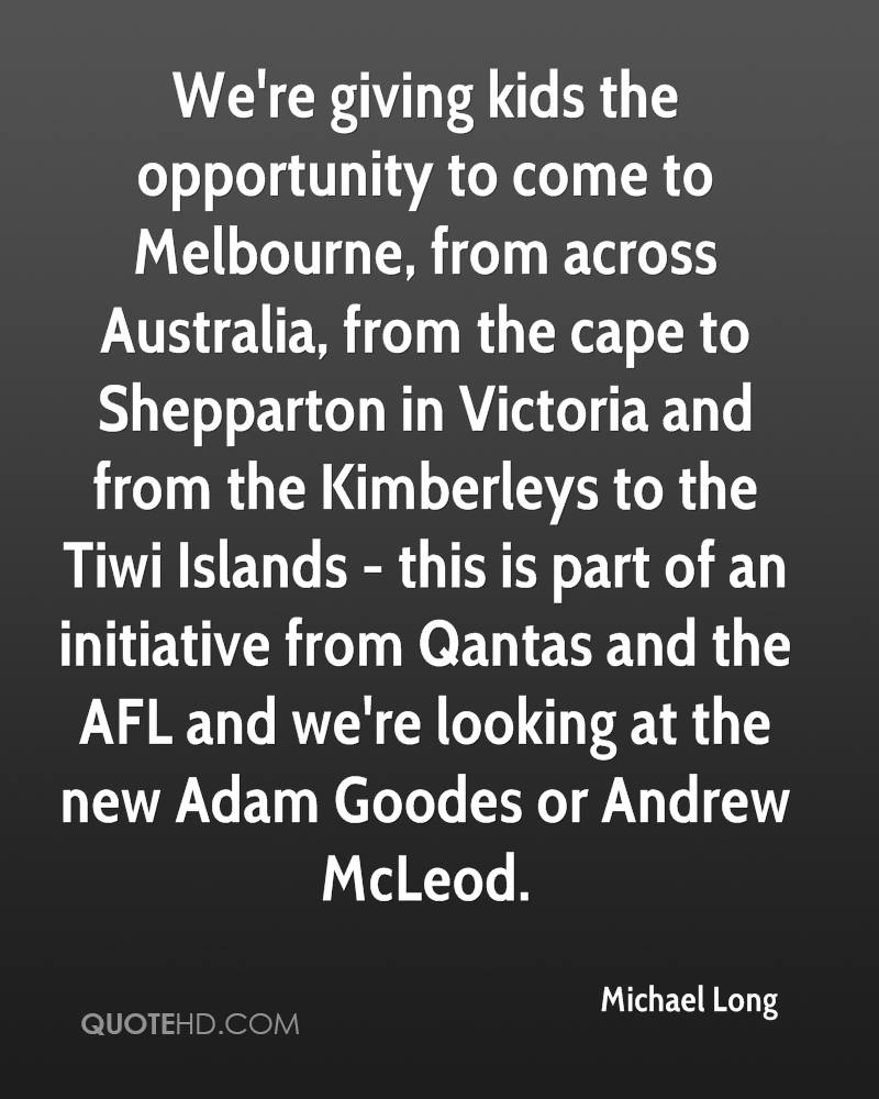 We're giving kids the opportunity to come to Melbourne, from across Australia, from the cape to Shepparton in Victoria and from the Kimberleys to the Tiwi Islands - this is part of an initiative from Qantas and the AFL and we're looking at the new Adam Goodes or Andrew McLeod.