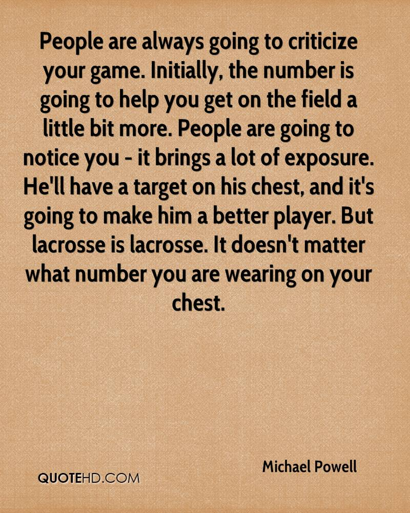 People are always going to criticize your game. Initially, the number is going to help you get on the field a little bit more. People are going to notice you - it brings a lot of exposure. He'll have a target on his chest, and it's going to make him a better player. But lacrosse is lacrosse. It doesn't matter what number you are wearing on your chest.