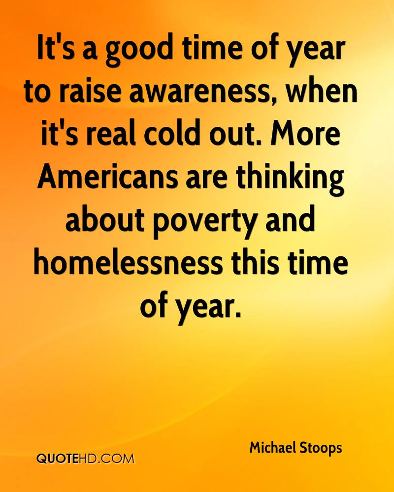 It's a good time of year to raise awareness, when it's real cold out. More Americans are thinking about poverty and homelessness this time of year.