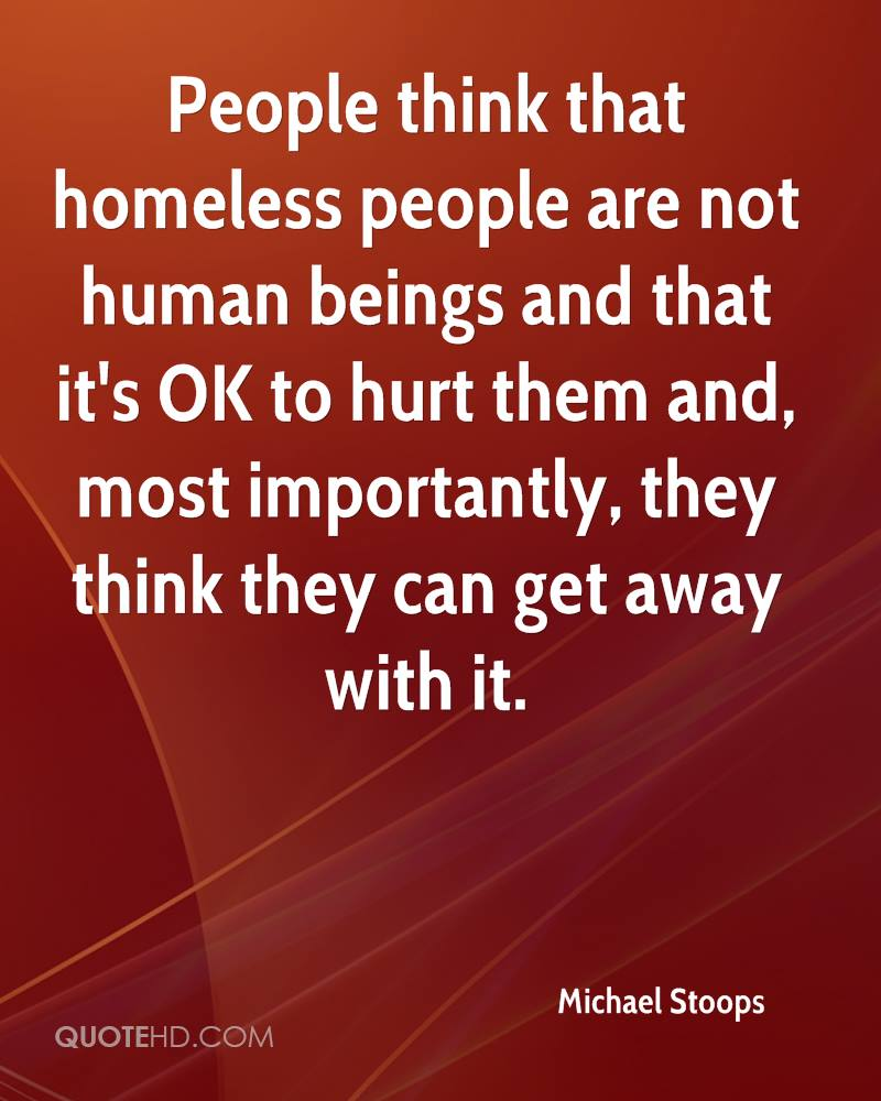 People think that homeless people are not human beings and that it's OK to hurt them and, most importantly, they think they can get away with it.