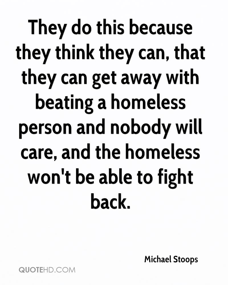 They do this because they think they can, that they can get away with beating a homeless person and nobody will care, and the homeless won't be able to fight back.