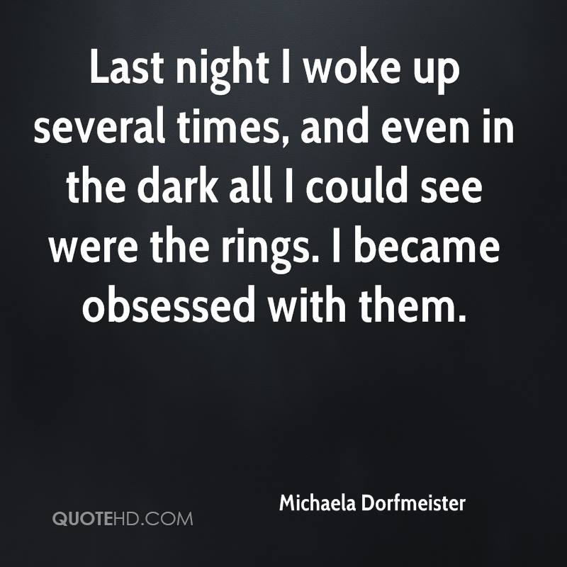 Last night I woke up several times, and even in the dark all I could see were the rings. I became obsessed with them.