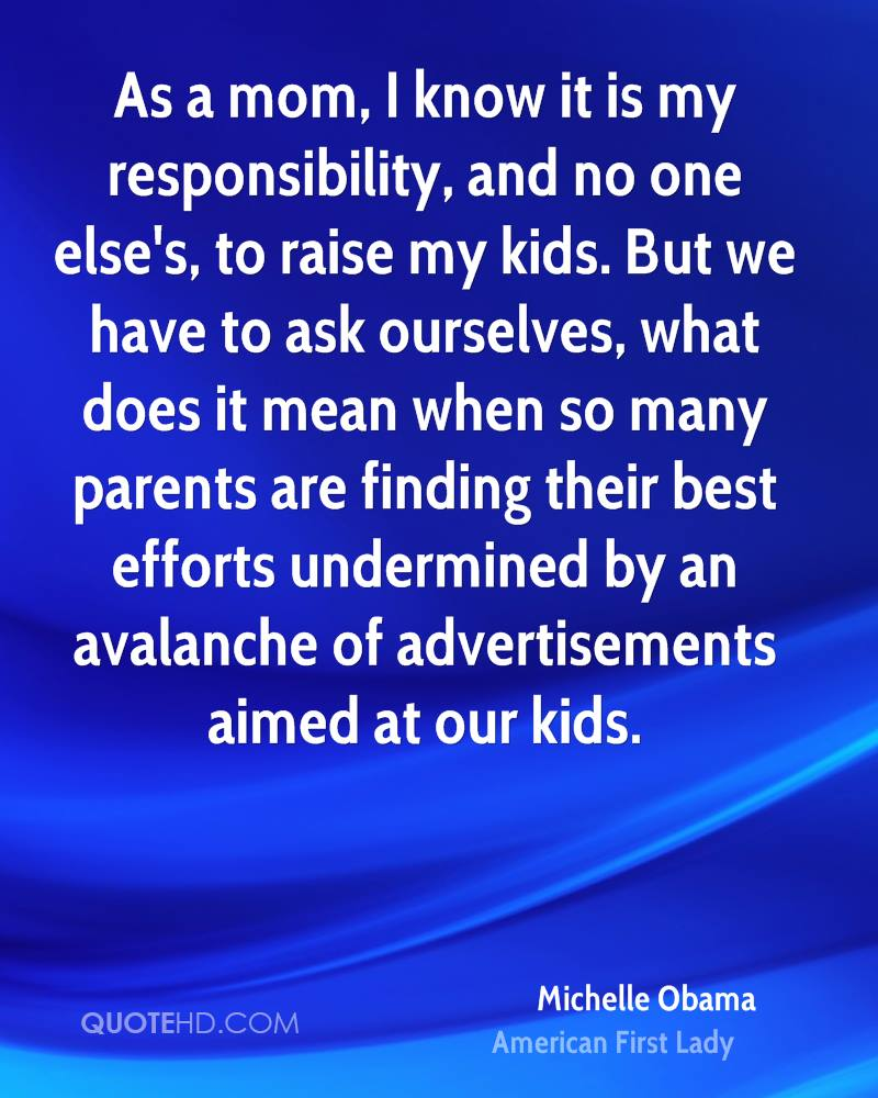 As a mom, I know it is my responsibility, and no one else's, to raise my kids. But we have to ask ourselves, what does it mean when so many parents are finding their best efforts undermined by an avalanche of advertisements aimed at our kids.