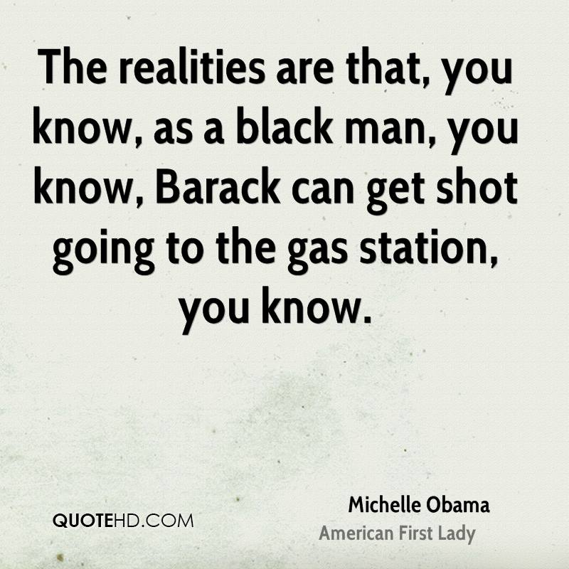 The realities are that, you know, as a black man, you know, Barack can get shot going to the gas station, you know.