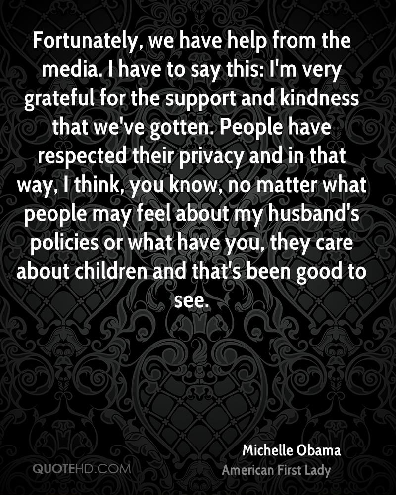 Fortunately, we have help from the media. I have to say this: I'm very grateful for the support and kindness that we've gotten. People have respected their privacy and in that way, I think, you know, no matter what people may feel about my husband's policies or what have you, they care about children and that's been good to see.
