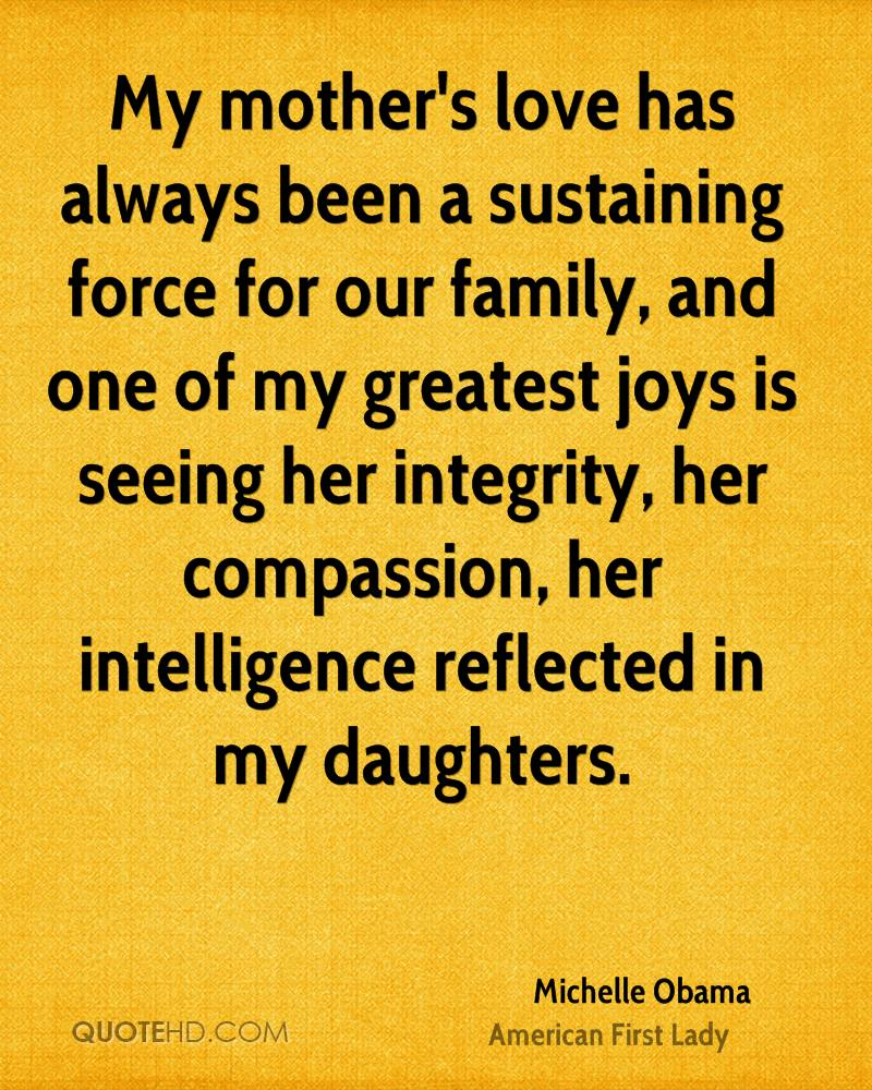 My mother's love has always been a sustaining force for our family, and one of my greatest joys is seeing her integrity, her compassion, her intelligence reflected in my daughters.
