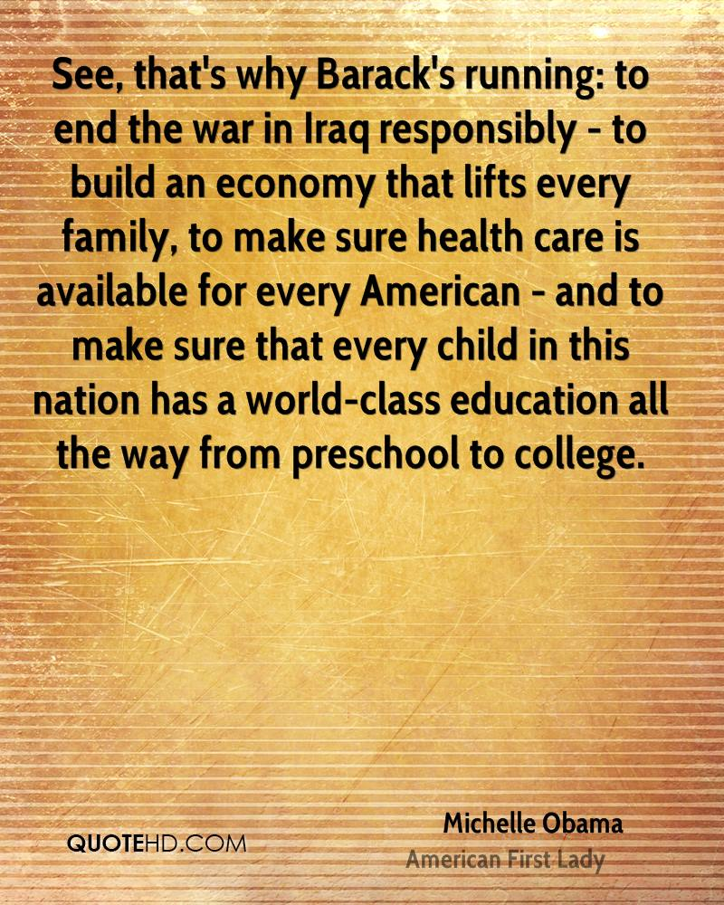 See, that's why Barack's running: to end the war in Iraq responsibly - to build an economy that lifts every family, to make sure health care is available for every American - and to make sure that every child in this nation has a world-class education all the way from preschool to college.
