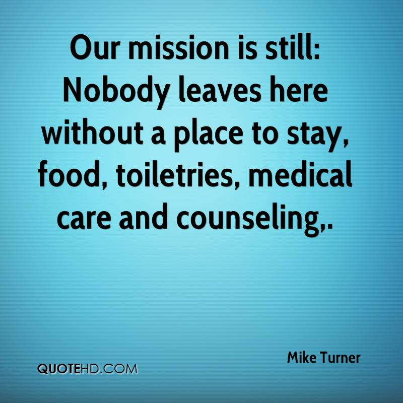 Our mission is still: Nobody leaves here without a place to stay, food, toiletries, medical care and counseling.