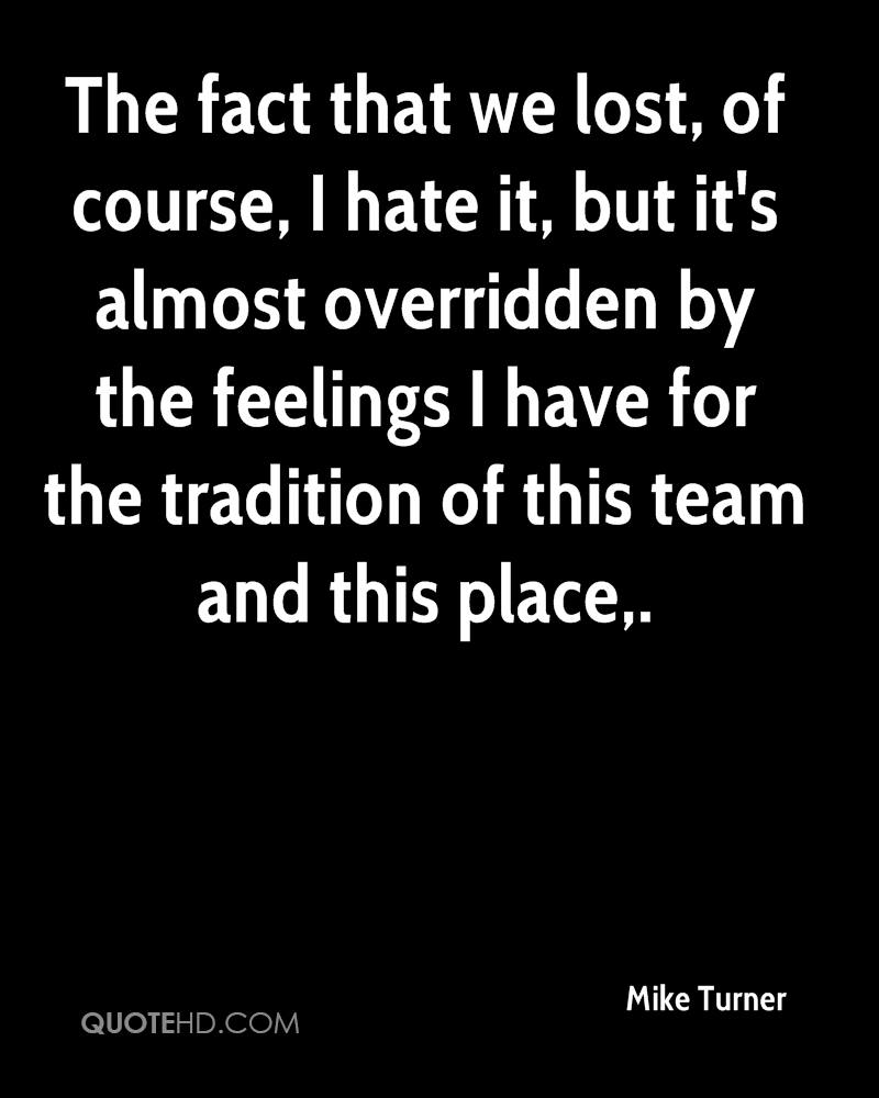 The fact that we lost, of course, I hate it, but it's almost overridden by the feelings I have for the tradition of this team and this place.