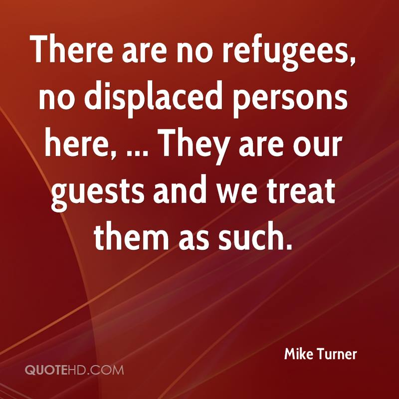 There are no refugees, no displaced persons here, ... They are our guests and we treat them as such.